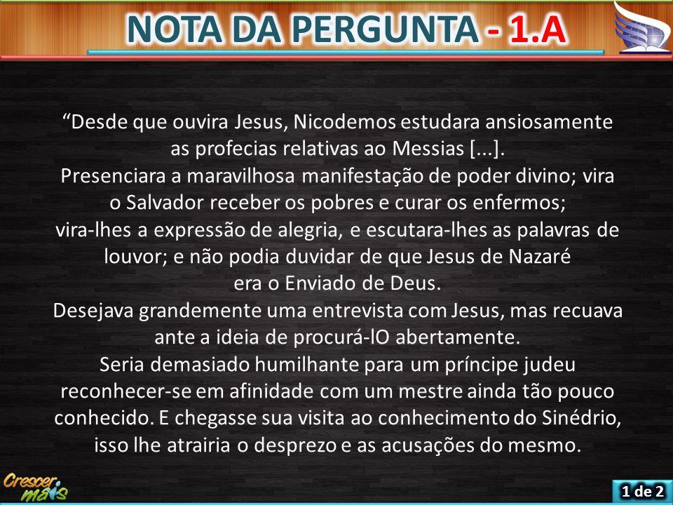 NOTA DA PERGUNTA - 1.A Desde que ouvira Jesus, Nicodemos estudara ansiosamente as profecias relativas ao Messias [...].